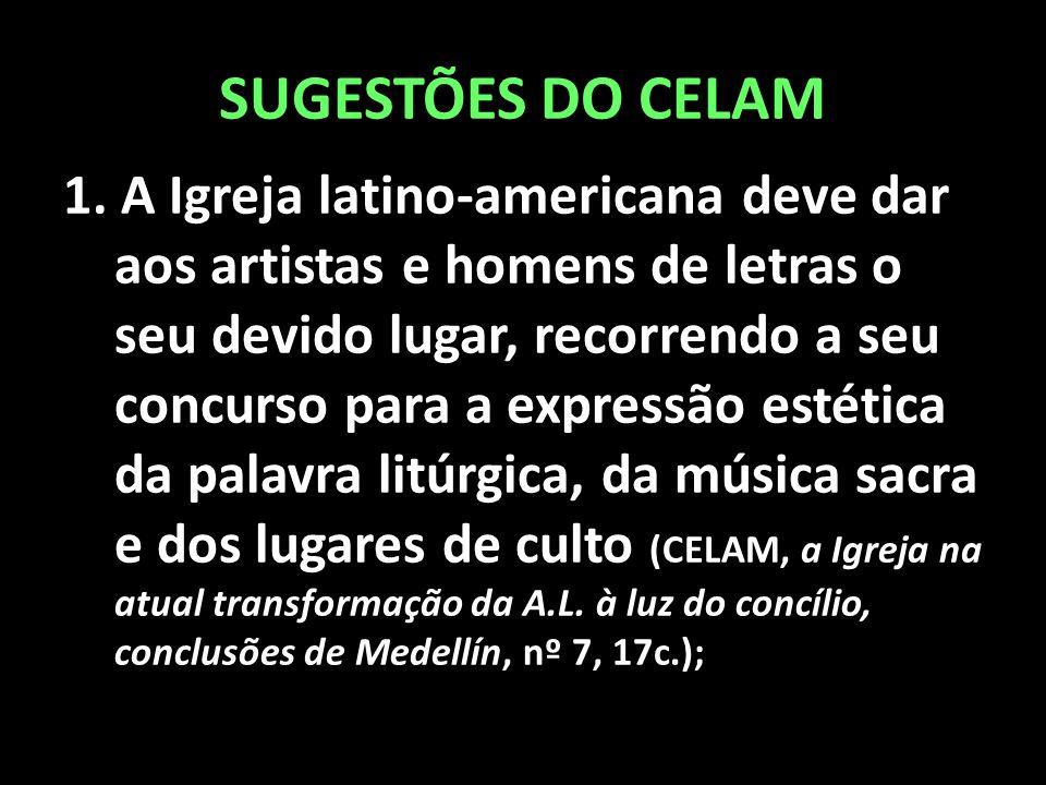 SUGESTÕES DO CELAM 1. A Igreja latino-americana deve dar aos artistas e homens de letras o seu devido lugar, recorrendo a seu concurso para a expressã