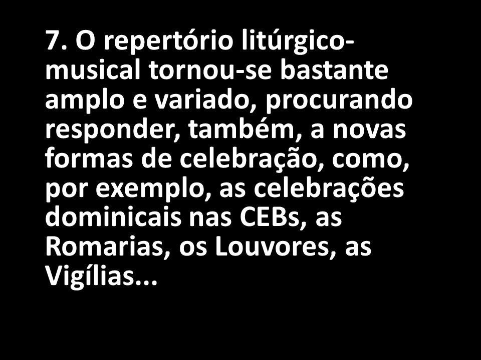 7. O repertório litúrgico- musical tornou-se bastante amplo e variado, procurando responder, também, a novas formas de celebração, como, por exemplo,