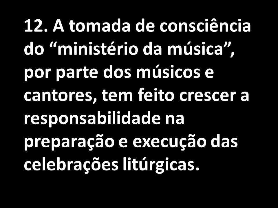 """12. A tomada de consciência do """"ministério da música"""", por parte dos músicos e cantores, tem feito crescer a responsabilidade na preparação e execução"""