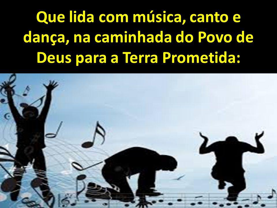 Que lida com música, canto e dança, na caminhada do Povo de Deus para a Terra Prometida: