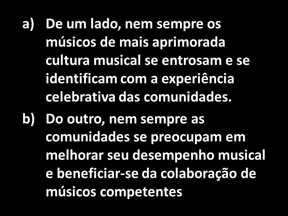 a)De um lado, nem sempre os músicos de mais aprimorada cultura musical se entrosam e se identificam com a experiência celebrativa das comunidades. b)D