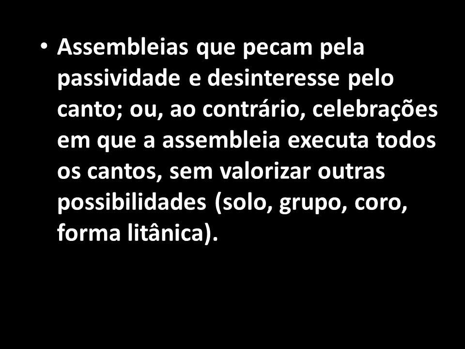 • Assembleias que pecam pela passividade e desinteresse pelo canto; ou, ao contrário, celebrações em que a assembleia executa todos os cantos, sem val