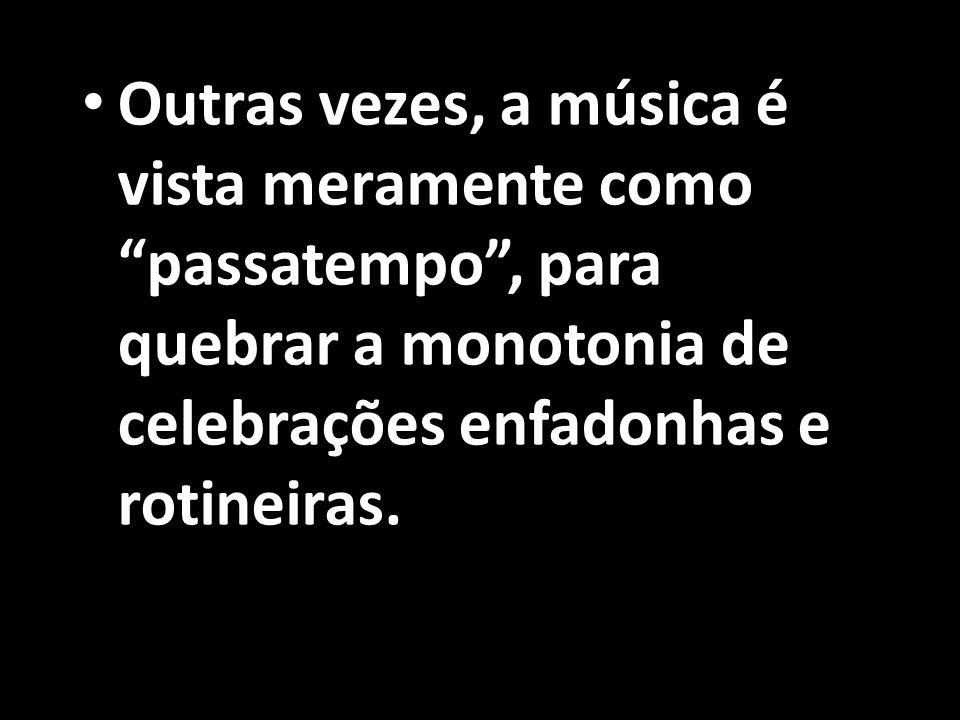 """• Outras vezes, a música é vista meramente como """"passatempo"""", para quebrar a monotonia de celebrações enfadonhas e rotineiras."""