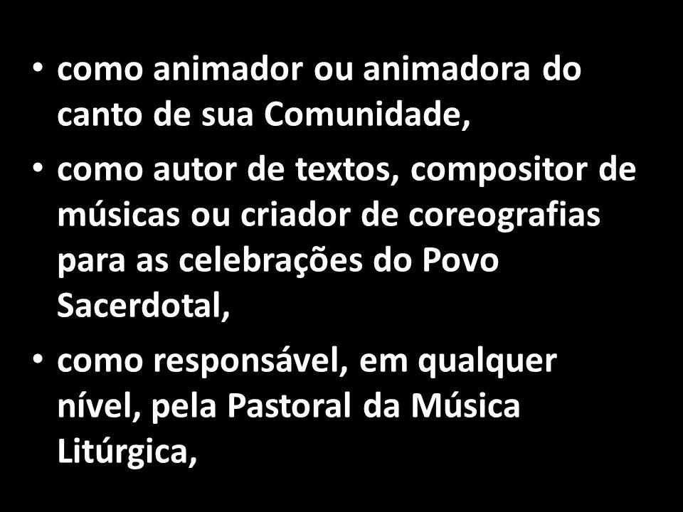 • como animador ou animadora do canto de sua Comunidade, • como autor de textos, compositor de músicas ou criador de coreografias para as celebrações