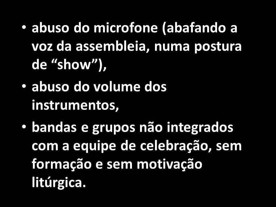 """• abuso do microfone (abafando a voz da assembleia, numa postura de """"show""""), • abuso do volume dos instrumentos, • bandas e grupos não integrados com"""