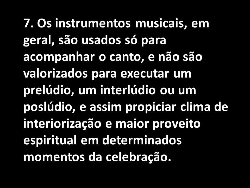 7. Os instrumentos musicais, em geral, são usados só para acompanhar o canto, e não são valorizados para executar um prelúdio, um interlúdio ou um pos