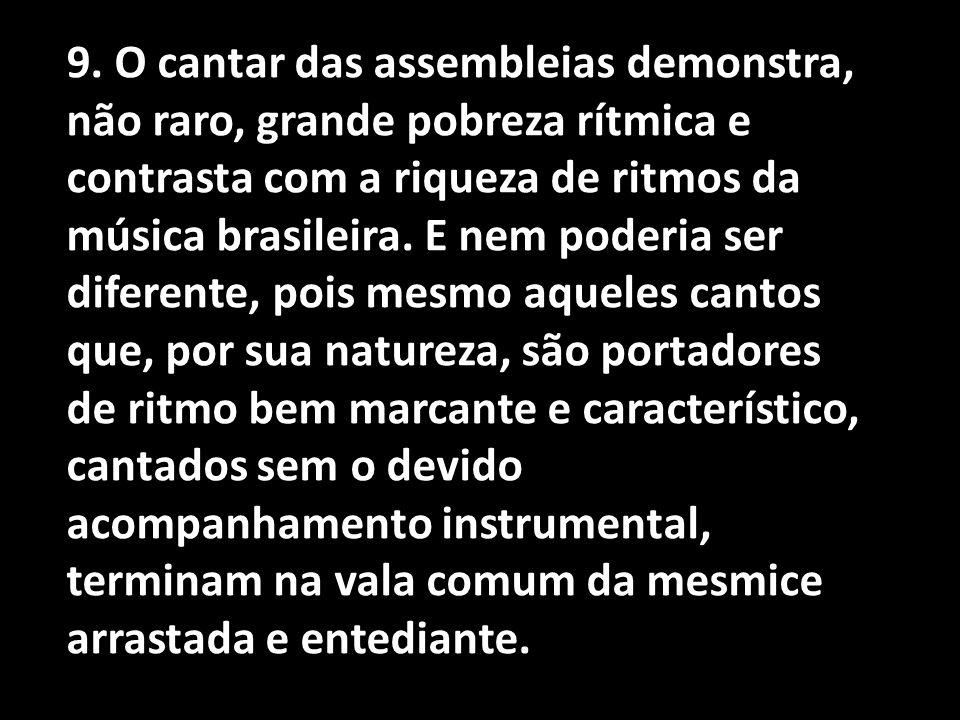 9. O cantar das assembleias demonstra, não raro, grande pobreza rítmica e contrasta com a riqueza de ritmos da música brasileira. E nem poderia ser di