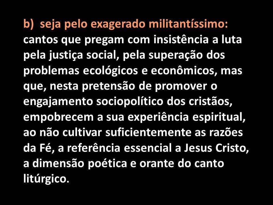 b) seja pelo exagerado militantíssimo: cantos que pregam com insistência a luta pela justiça social, pela superação dos problemas ecológicos e econômi