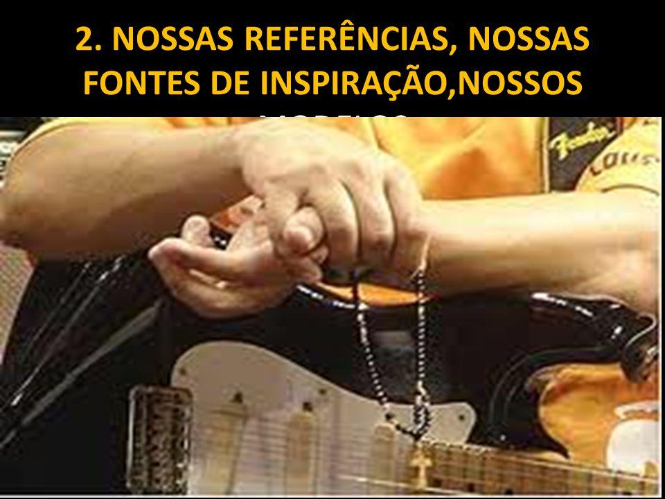 2. NOSSAS REFERÊNCIAS, NOSSAS FONTES DE INSPIRAÇÃO,NOSSOS MODELOS