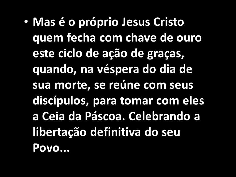 • Mas é o próprio Jesus Cristo quem fecha com chave de ouro este ciclo de ação de graças, quando, na véspera do dia de sua morte, se reúne com seus di