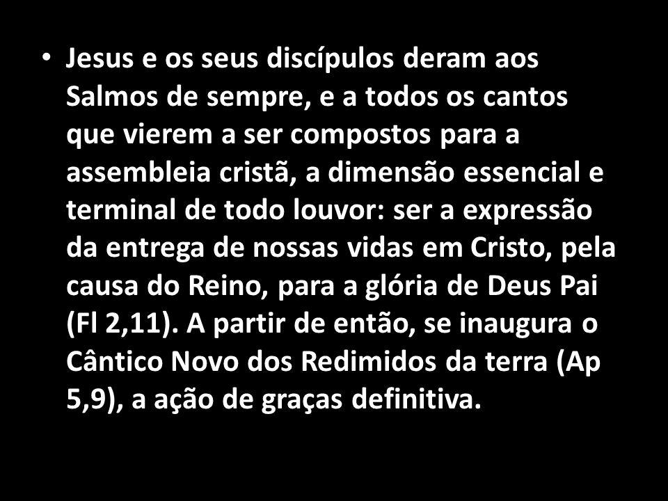 • Jesus e os seus discípulos deram aos Salmos de sempre, e a todos os cantos que vierem a ser compostos para a assembleia cristã, a dimensão essencial