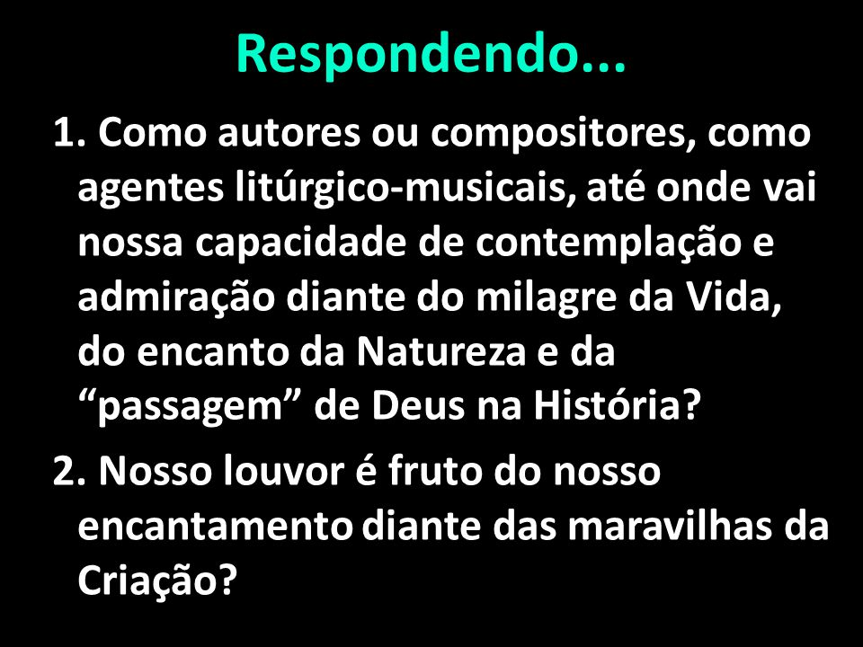 Respondendo... 1. Como autores ou compositores, como agentes litúrgico-musicais, até onde vai nossa capacidade de contemplação e admiração diante do m