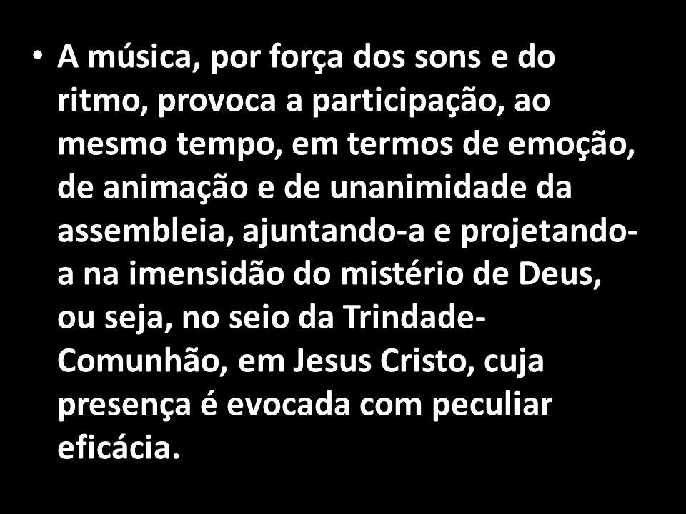 • A música, por força dos sons e do ritmo, provoca a participação, ao mesmo tempo, em termos de emoção, de animação e de unanimidade da assembleia, aj