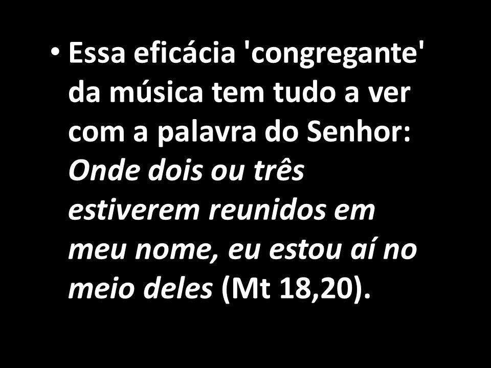 • Essa eficácia 'congregante' da música tem tudo a ver com a palavra do Senhor: Onde dois ou três estiverem reunidos em meu nome, eu estou aí no meio