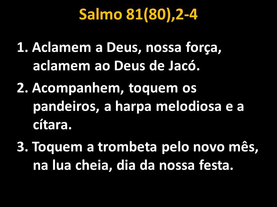Salmo 81(80),2-4 1. Aclamem a Deus, nossa força, aclamem ao Deus de Jacó. 2. Acompanhem, toquem os pandeiros, a harpa melodiosa e a cítara. 3. Toquem