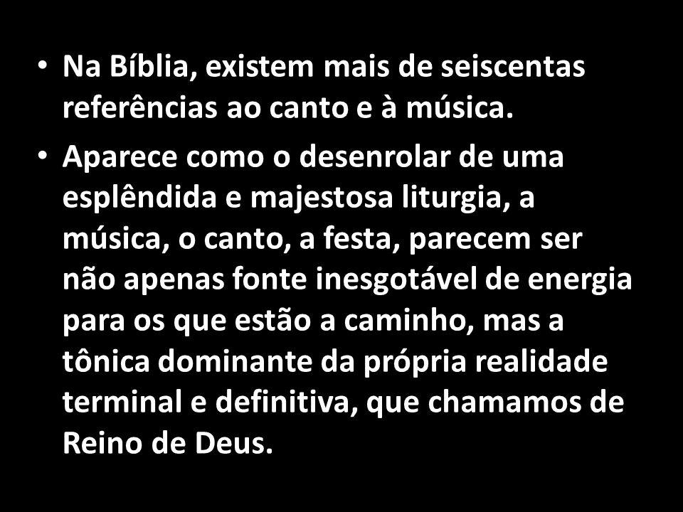 • Na Bíblia, existem mais de seiscentas referências ao canto e à música. • Aparece como o desenrolar de uma esplêndida e majestosa liturgia, a música,
