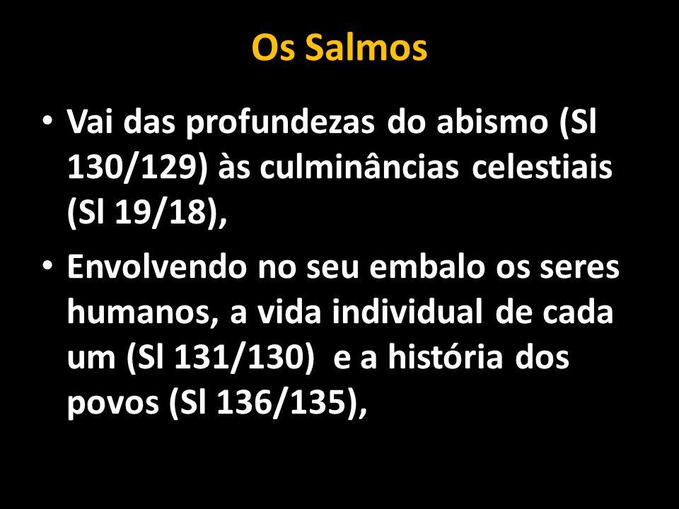 Os Salmos • Vai das profundezas do abismo (Sl 130/129) às culminâncias celestiais (Sl 19/18), • Envolvendo no seu embalo os seres humanos, a vida indi