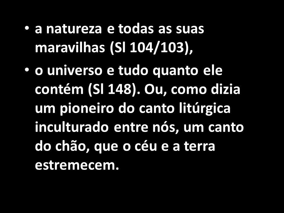 • a natureza e todas as suas maravilhas (Sl 104/103), • o universo e tudo quanto ele contém (Sl 148). Ou, como dizia um pioneiro do canto litúrgica in