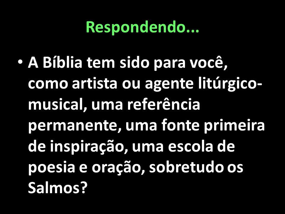 Respondendo... • A Bíblia tem sido para você, como artista ou agente litúrgico- musical, uma referência permanente, uma fonte primeira de inspiração,