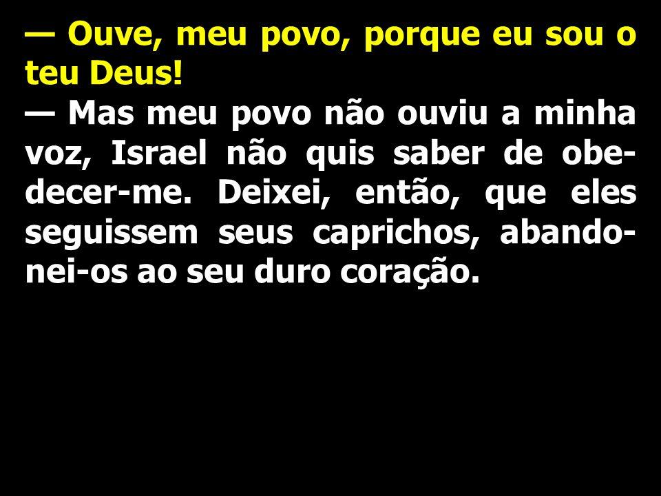 — Ouve, meu povo, porque eu sou o teu Deus! — Mas meu povo não ouviu a minha voz, Israel não quis saber de obe- decer-me. Deixei, então, que eles segu