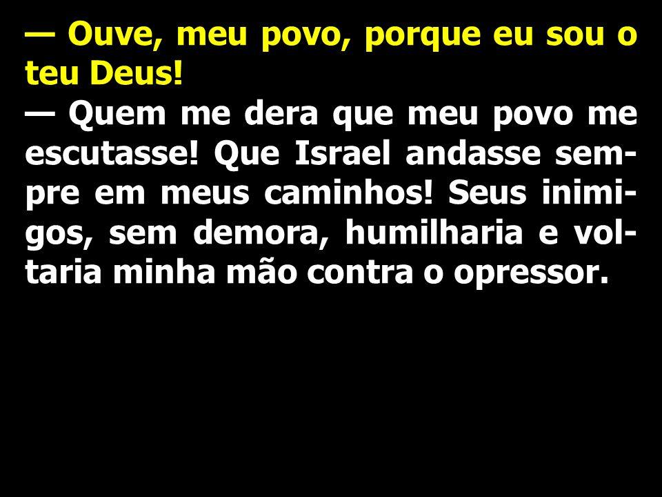 — Ouve, meu povo, porque eu sou o teu Deus! — Quem me dera que meu povo me escutasse! Que Israel andasse sem- pre em meus caminhos! Seus inimi- gos, s