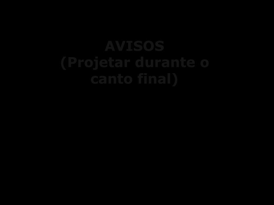 AVISOS (Projetar durante o canto final)