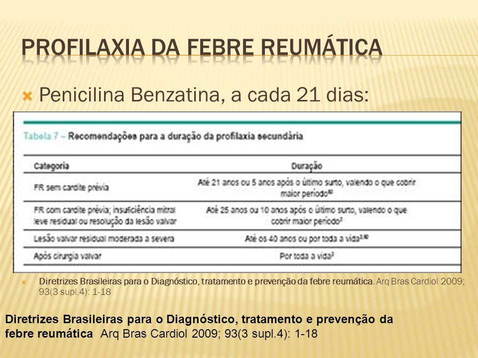  Penicilina Benzatina, a cada 21 dias:  Diretrizes Brasileiras para o Diagnóstico, tratamento e prevenção da febre reumática. Arq Bras Cardiol 2009;