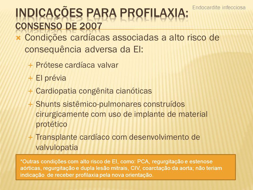  Condições cardíacas associadas a alto risco de consequência adversa da EI:  Prótese cardíaca valvar  EI prévia  Cardiopatia congênita cianóticas