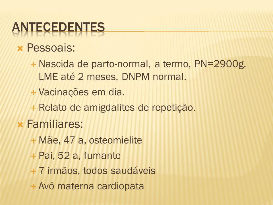  Pessoais:  Nascida de parto-normal, a termo, PN=2900g. LME até 2 meses, DNPM normal.  Vacinações em dia.  Relato de amigdalites de repetição.  F