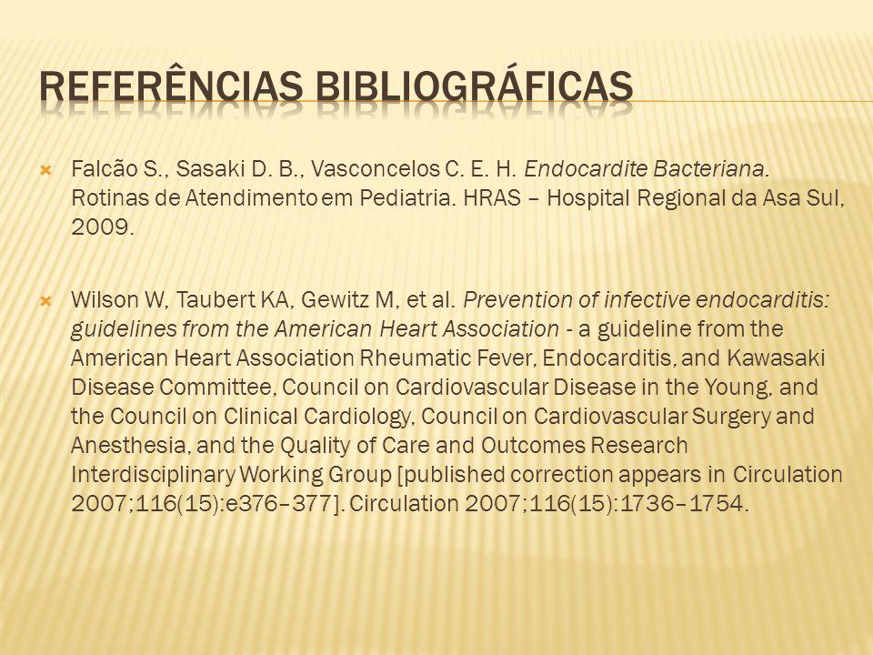  Falcão S., Sasaki D. B., Vasconcelos C. E. H. Endocardite Bacteriana. Rotinas de Atendimento em Pediatria. HRAS – Hospital Regional da Asa Sul, 2009