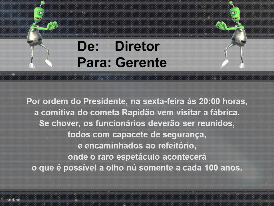 De: Presidente Para: Diretor Na próxima segunda-feira, às 20:00 horas, o cometa Rapidão nos visitará.