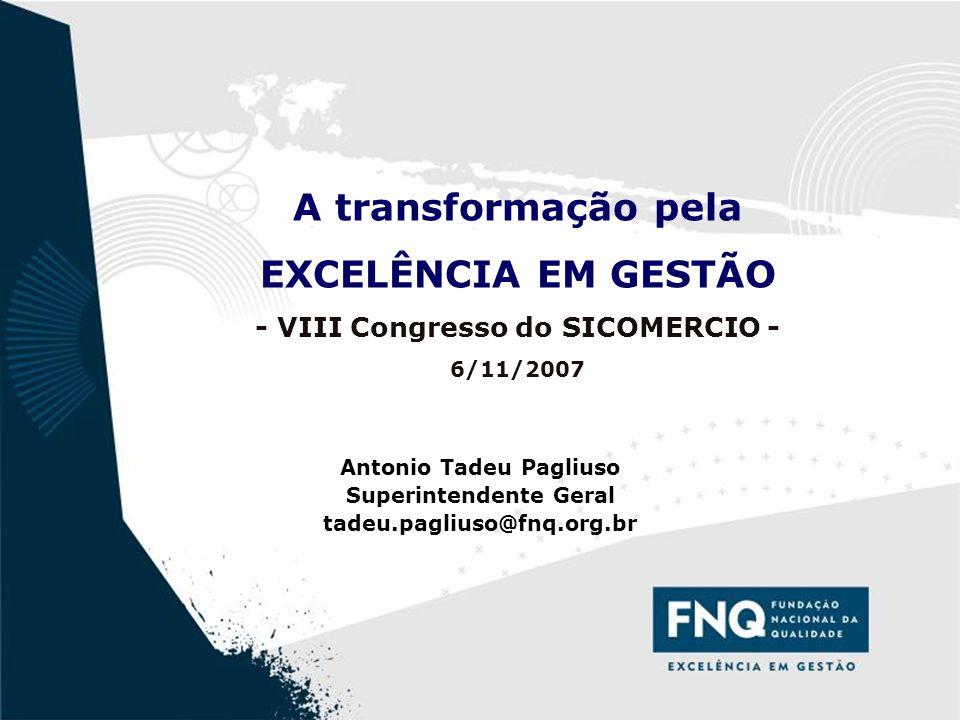 1 A transformação pela EXCELÊNCIA EM GESTÃO - VIII Congresso do SICOMERCIO - 6/11/2007 Antonio Tadeu Pagliuso Superintendente Geral tadeu.pagliuso@fnq.org.br