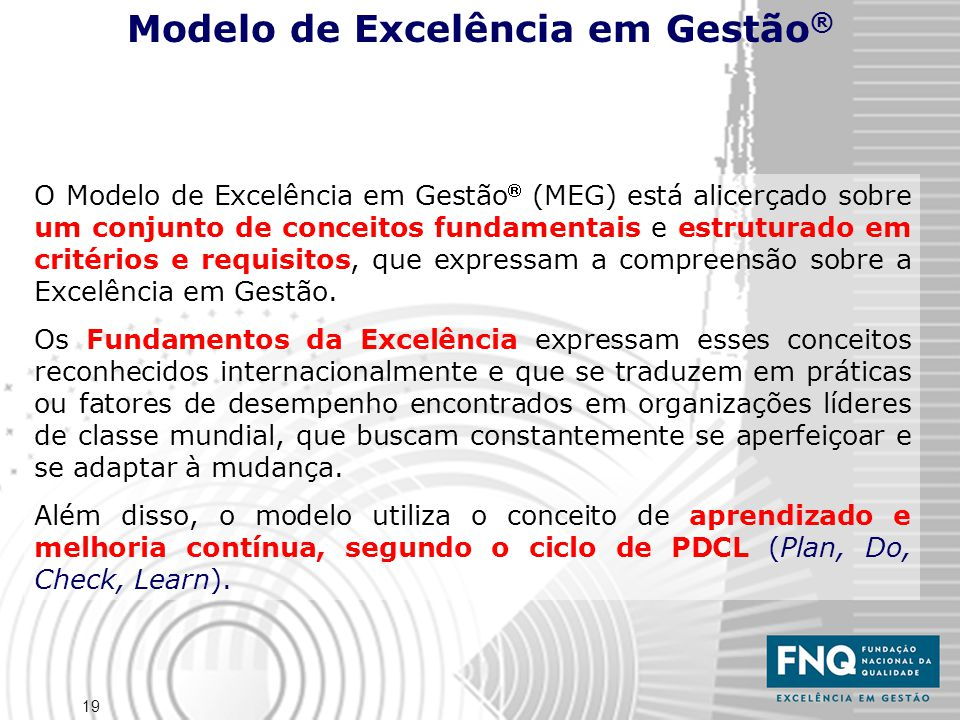 19 O Modelo de Excelência em Gestão  (MEG) está alicerçado sobre um conjunto de conceitos fundamentais e estruturado em critérios e requisitos, que expressam a compreensão sobre a Excelência em Gestão.