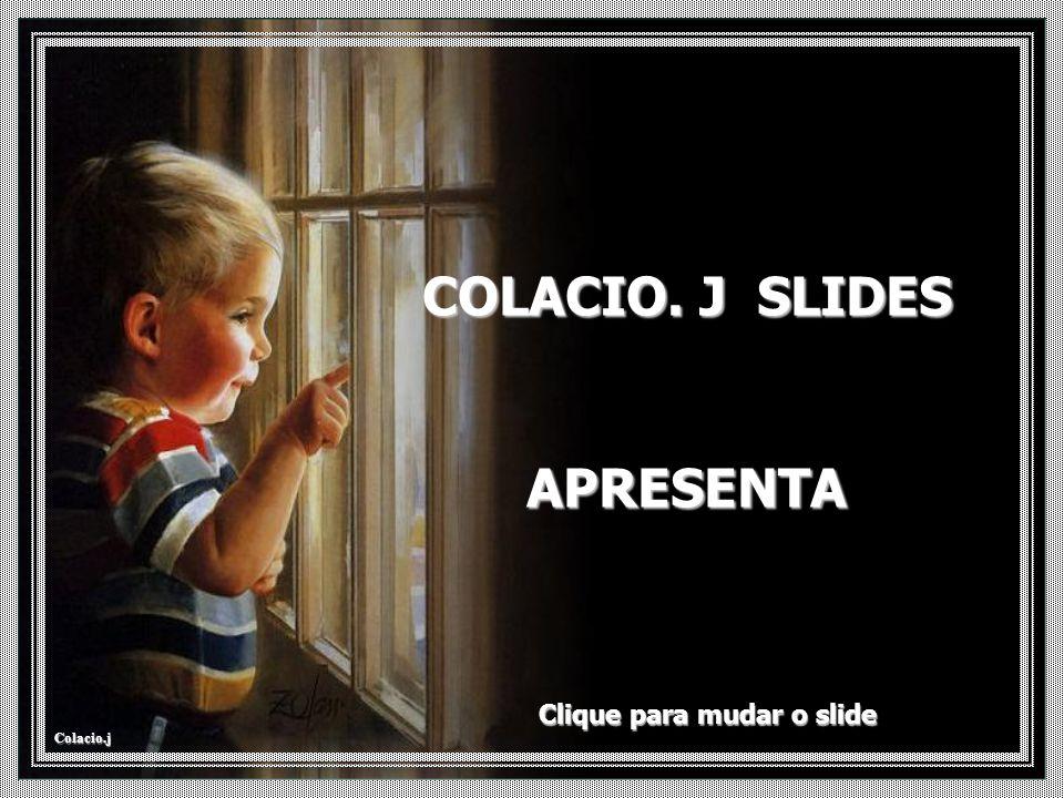 Colacio.j COLACIO. J SLIDES APRESENTA Clique para mudar o slide