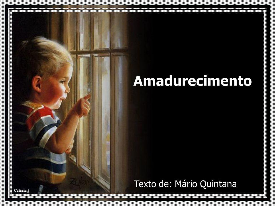 Colacio.j Amadurecimento Texto de: Mário Quintana