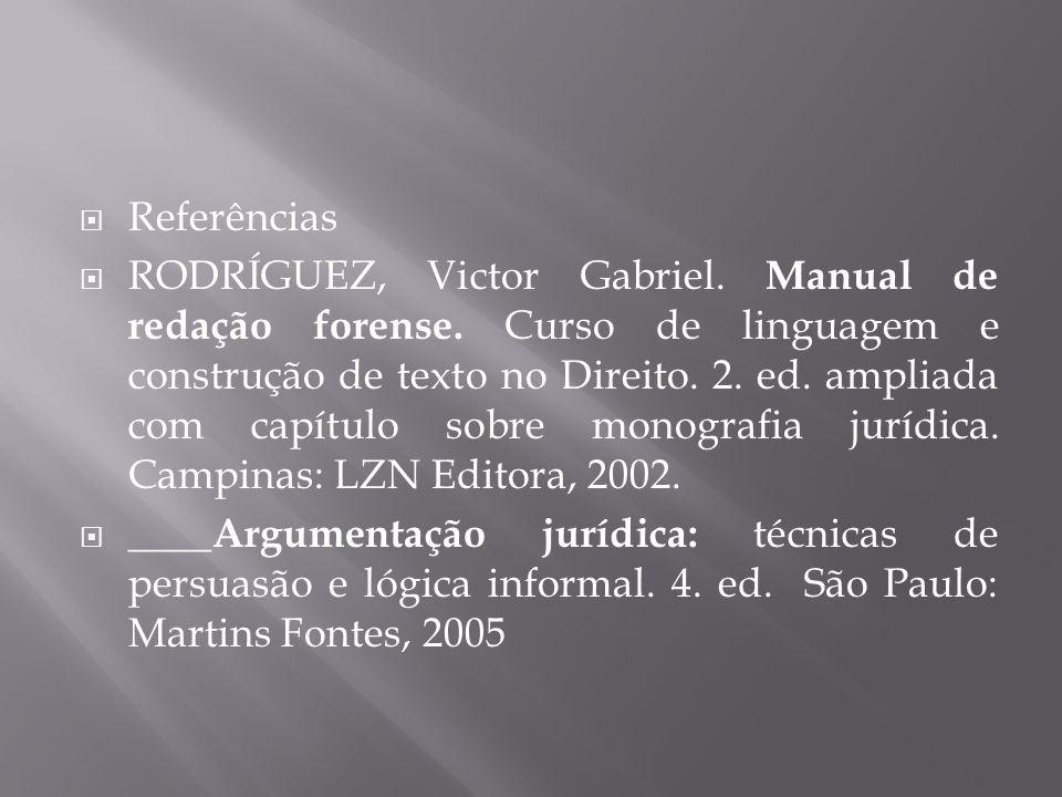  Referências  RODRÍGUEZ, Victor Gabriel. Manual de redação forense. Curso de linguagem e construção de texto no Direito. 2. ed. ampliada com capítul