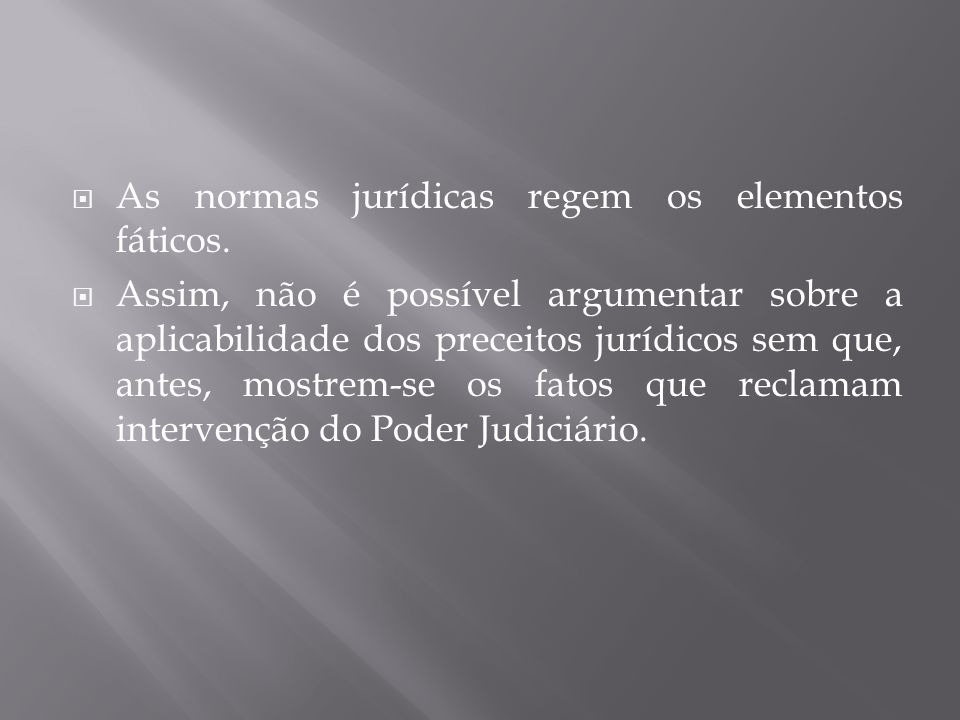  As normas jurídicas regem os elementos fáticos.  Assim, não é possível argumentar sobre a aplicabilidade dos preceitos jurídicos sem que, antes, mo