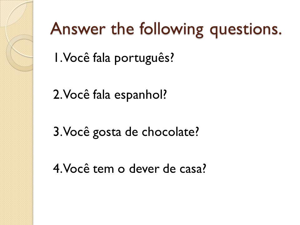 Answer the following questions. 1. Você fala português? 2. Você fala espanhol? 3. Você gosta de chocolate? 4. Você tem o dever de casa?