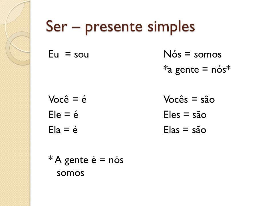 Ser – presente simples Eu = sou Você = é Ele = é Ela = é * A gente é = nós somos Nós = somos *a gente = nós* Vocês = são Eles = são Elas = são