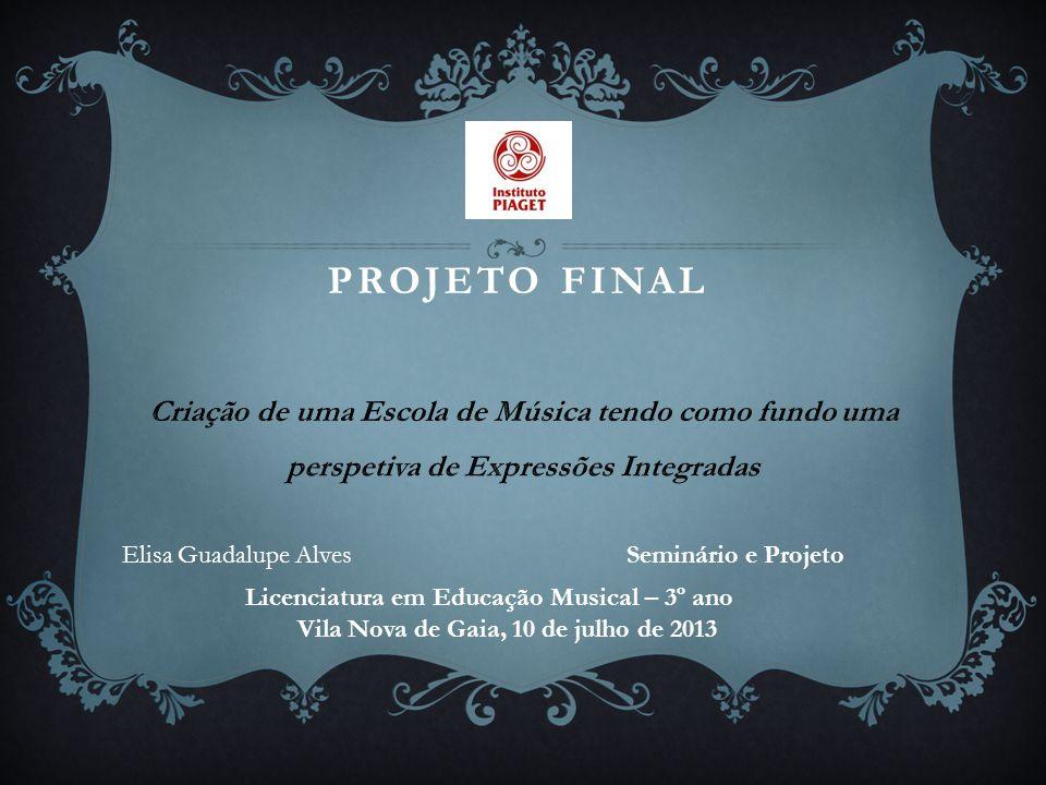 PROJETO FINAL Elisa Guadalupe Alves Seminário e Projeto Licenciatura em Educação Musical – 3º ano Vila Nova de Gaia, 10 de julho de 2013