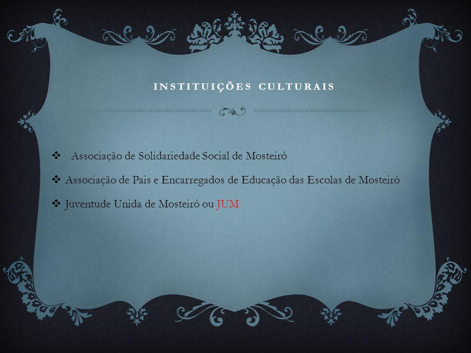 INSTITUIÇÕES CULTURAIS  Associação de Solidariedade Social de Mosteiró  Associação de Pais e Encarregados de Educação das Escolas de Mosteiró  Juve