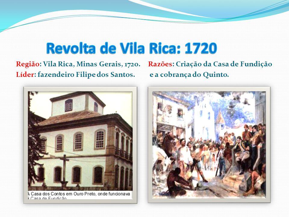 Região: Vila Rica, Minas Gerais, 1720. Líder: fazendeiro Filipe dos Santos. Razões: Criação da Casa de Fundição e a cobrança do Quinto.