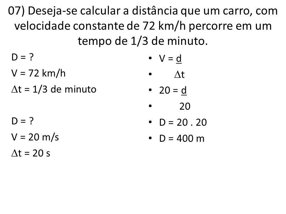 07) Deseja-se calcular a distância que um carro, com velocidade constante de 72 km/h percorre em um tempo de 1/3 de minuto. D = ? V = 72 km/h  t = 1/