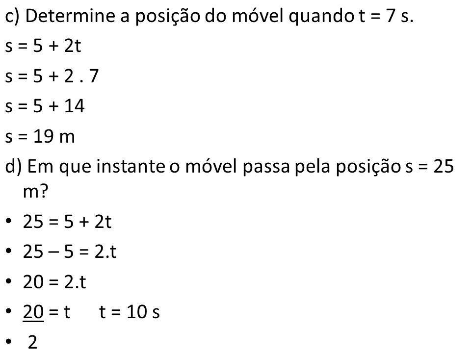 c) Determine a posição do móvel quando t = 7 s. s = 5 + 2t s = 5 + 2. 7 s = 5 + 14 s = 19 m d) Em que instante o móvel passa pela posição s = 25 m? •