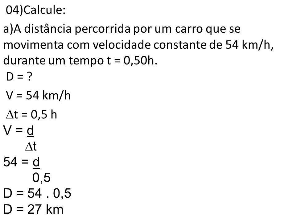 04)Calcule: a)A distância percorrida por um carro que se movimenta com velocidade constante de 54 km/h, durante um tempo t = 0,50h. D = ? V = 54 km/h