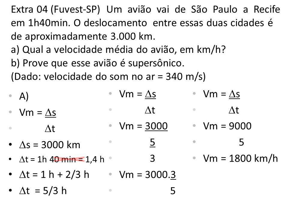 Extra 04 (Fuvest-SP) Um avião vai de São Paulo a Recife em 1h40min. O deslocamento entre essas duas cidades é de aproximadamente 3.000 km. a) Qual a v