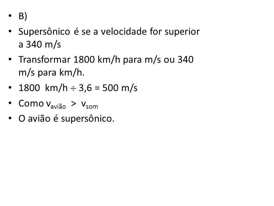 • B) • Supersônico é se a velocidade for superior a 340 m/s • Transformar 1800 km/h para m/s ou 340 m/s para km/h. • 1800 km/h  3,6 = 500 m/s • Como