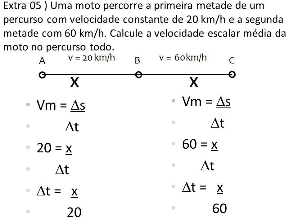 • Vm =  s •  t • 20 = x •t•t •  t = x • 20 • Vm =  s •  t • 60 = x •t•t •  t = x • 60 x xx x Extra 05 ) Uma moto percorre a primeira metade