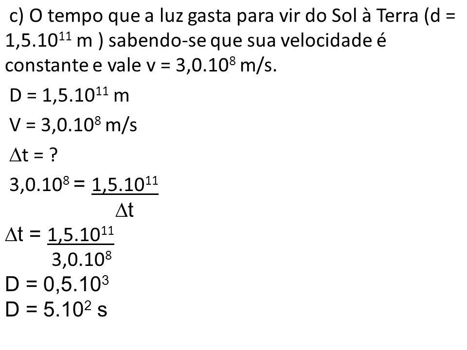 c) O tempo que a luz gasta para vir do Sol à Terra (d = 1,5.10 11 m ) sabendo-se que sua velocidade é constante e vale v = 3,0.10 8 m/s. D = 1,5.10 11
