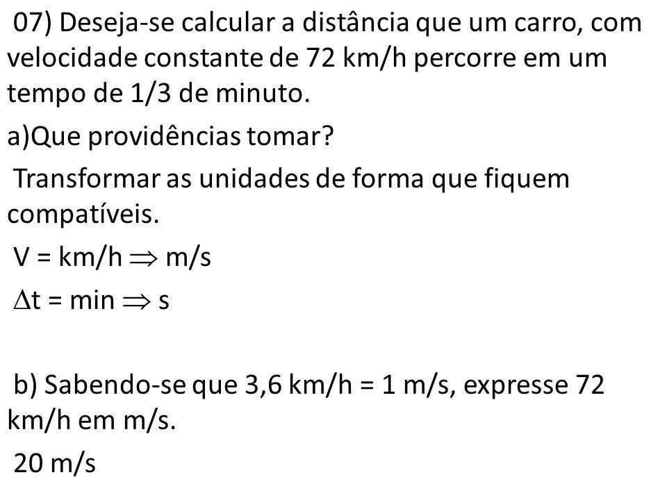 07) Deseja-se calcular a distância que um carro, com velocidade constante de 72 km/h percorre em um tempo de 1/3 de minuto. a)Que providências tomar?